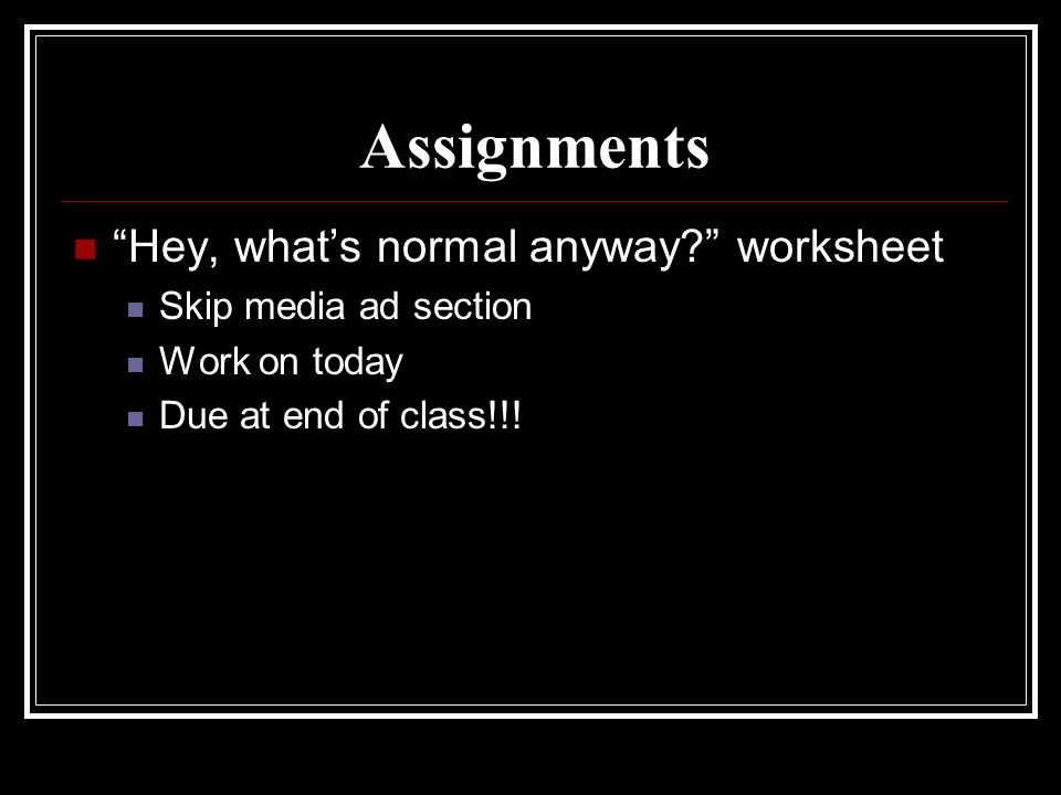 Assignments Hey, whats normal anyway? worksheet Skip media ad section Work on today Due at end of class!!!