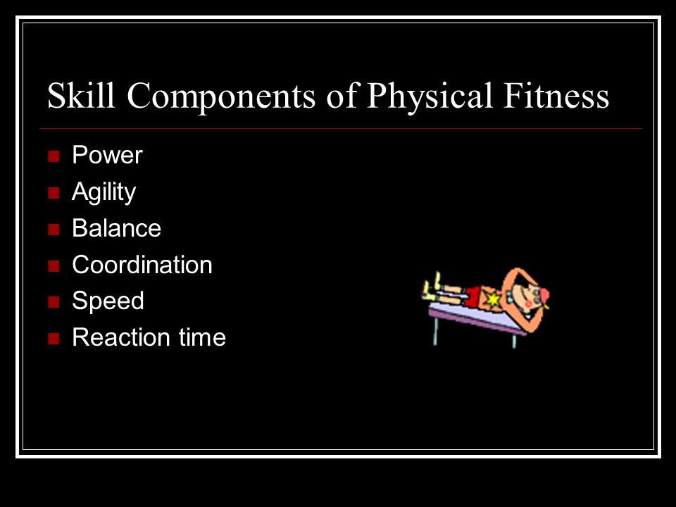 Skill Components of Physical Fitness Power Agility Balance Coordination Speed Reaction time