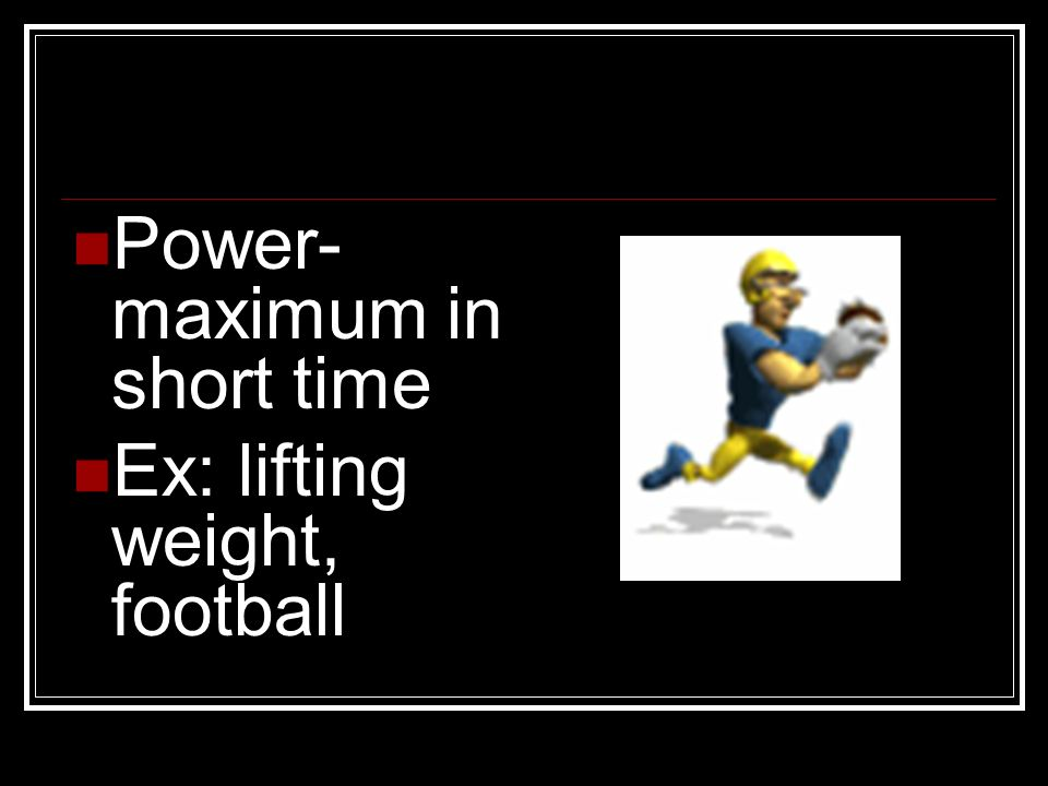 Power- maximum in short time Ex: lifting weight, football