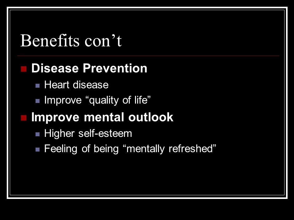 Benefits cont Disease Prevention Heart disease Improve quality of life Improve mental outlook Higher self-esteem Feeling of being mentally refreshed