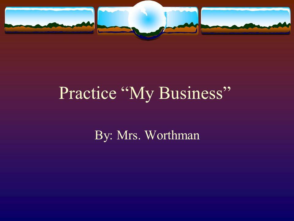 Practice My Business By: Mrs. Worthman