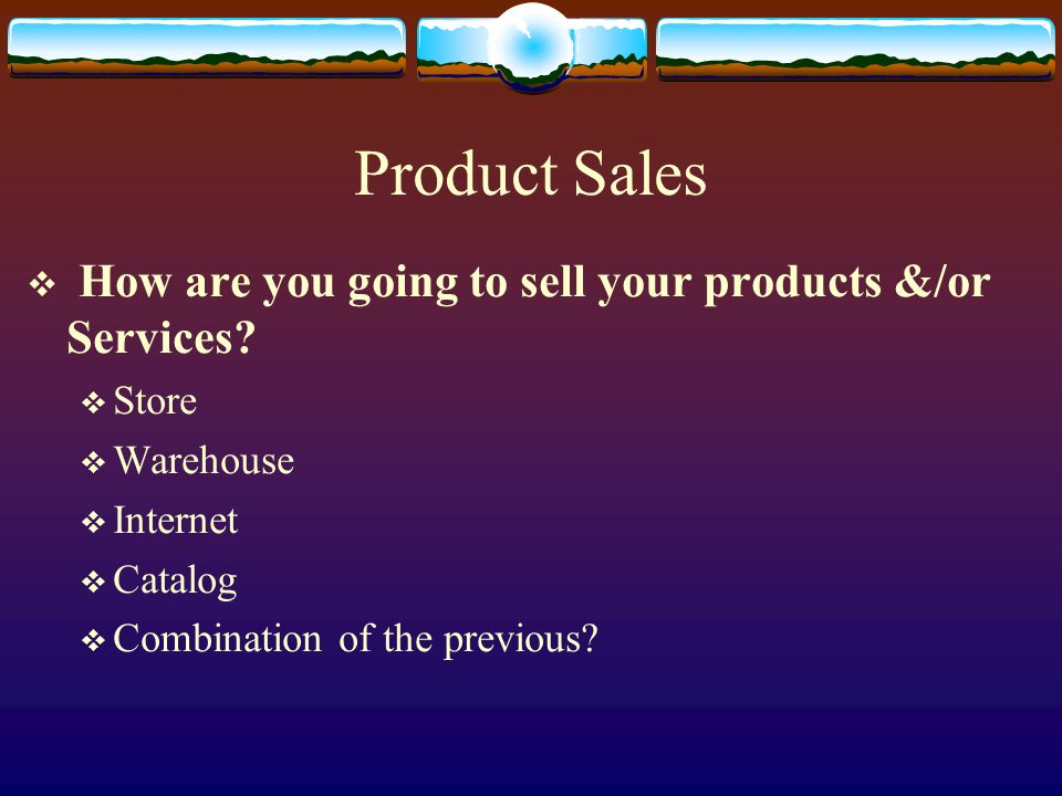 Product Sales How are you going to sell your products &/or Services? Store Warehouse Internet Catalog Combination of the previous?