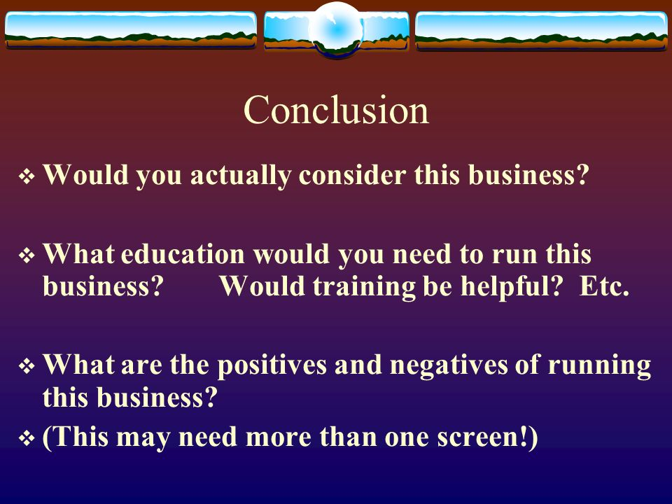 Conclusion Would you actually consider this business? What education would you need to run this business?Would training be helpful? Etc. What are the