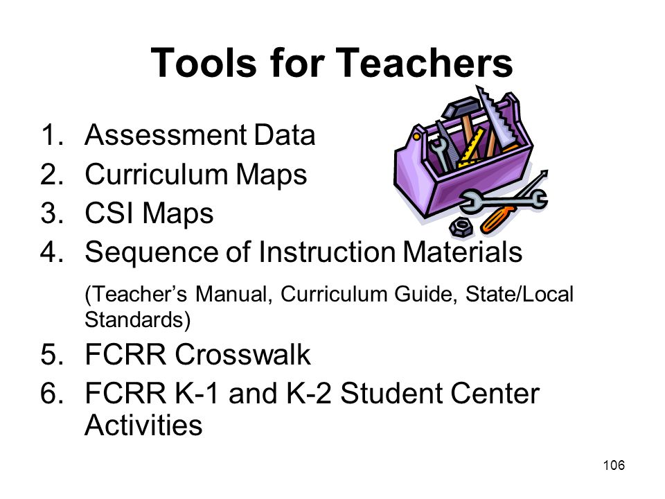 106 Tools for Teachers 1.Assessment Data 2.Curriculum Maps 3.CSI Maps 4.Sequence of Instruction Materials (Teachers Manual, Curriculum Guide, State/Lo