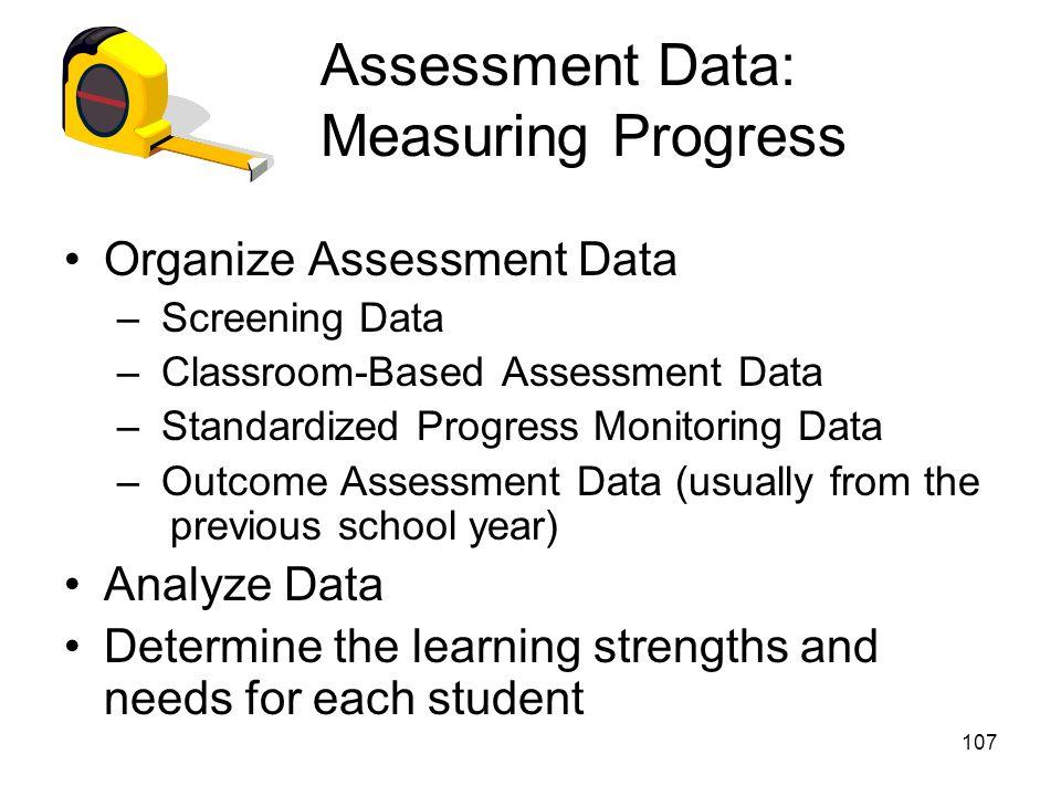 107 Assessment Data: Measuring Progress Organize Assessment Data – Screening Data – Classroom-Based Assessment Data – Standardized Progress Monitoring
