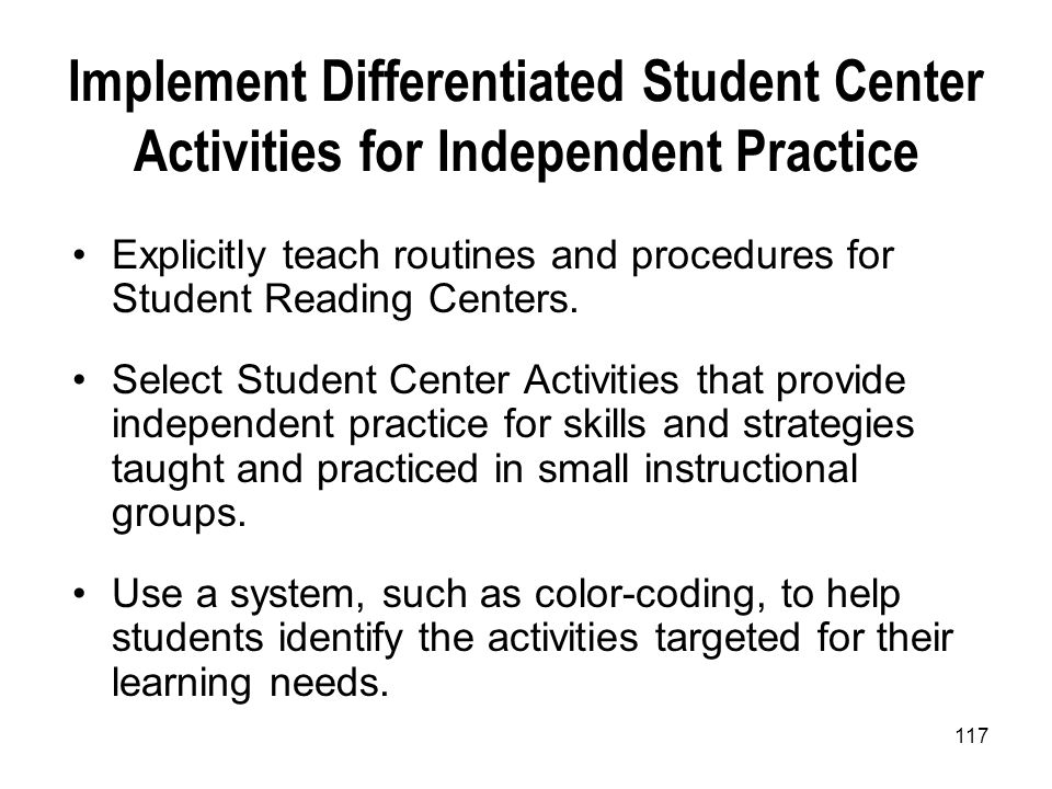 117 Implement Differentiated Student Center Activities for Independent Practice Explicitly teach routines and procedures for Student Reading Centers.