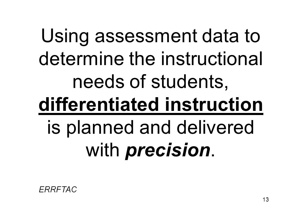 13 Using assessment data to determine the instructional needs of students, differentiated instruction is planned and delivered with precision. ERRFTAC