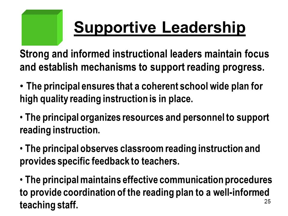 25 Supportive Leadership Strong and informed instructional leaders maintain focus and establish mechanisms to support reading progress. The principal