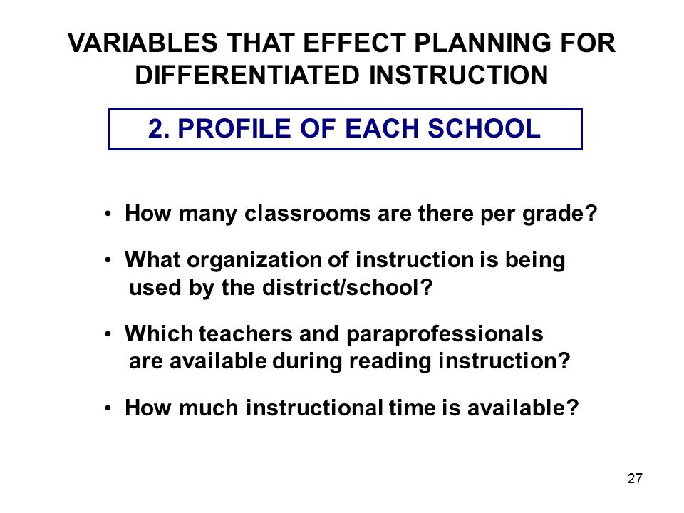 27 2. PROFILE OF EACH SCHOOL How many classrooms are there per grade? What organization of instruction is being used by the district/school? Which tea