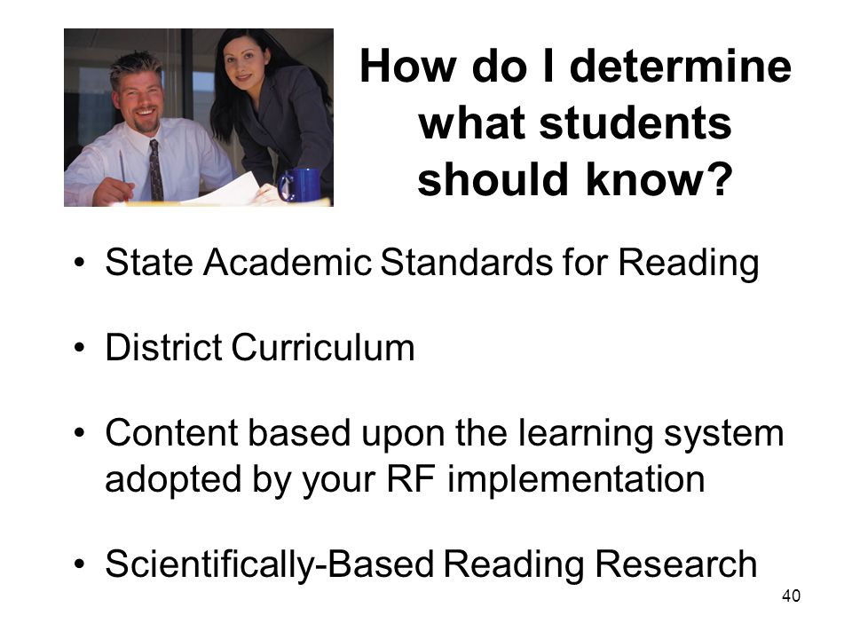 40 How do I determine what students should know? State Academic Standards for Reading District Curriculum Content based upon the learning system adopt