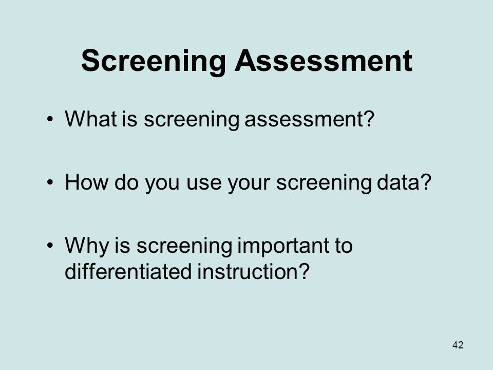 42 Screening Assessment What is screening assessment? How do you use your screening data? Why is screening important to differentiated instruction?