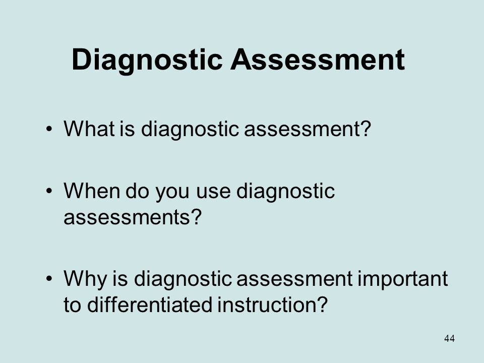 44 Diagnostic Assessment What is diagnostic assessment? When do you use diagnostic assessments? Why is diagnostic assessment important to differentiat
