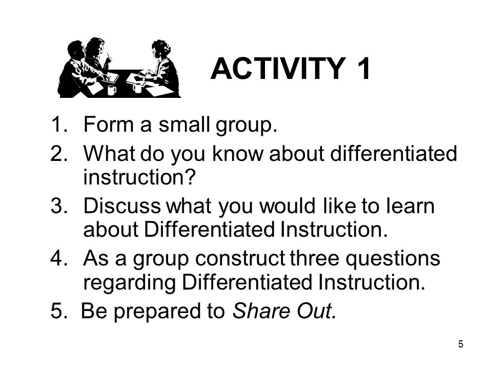 5 ACTIVITY 1 1.Form a small group. 2.What do you know about differentiated instruction? 3.Discuss what you would like to learn about Differentiated In