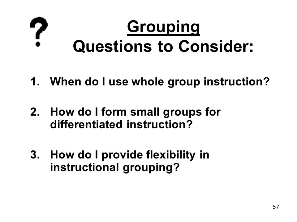 57 Grouping Questions to Consider: 1.When do I use whole group instruction? 2.How do I form small groups for differentiated instruction? 3.How do I pr