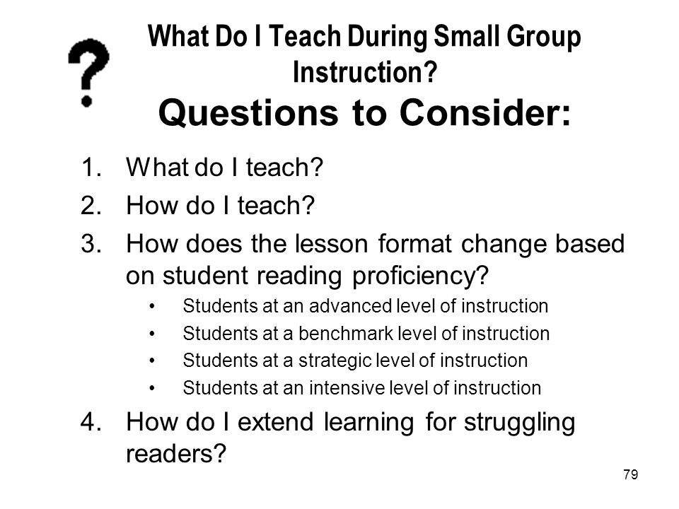 79 What Do I Teach During Small Group Instruction? Questions to Consider: 1.What do I teach? 2.How do I teach? 3.How does the lesson format change bas