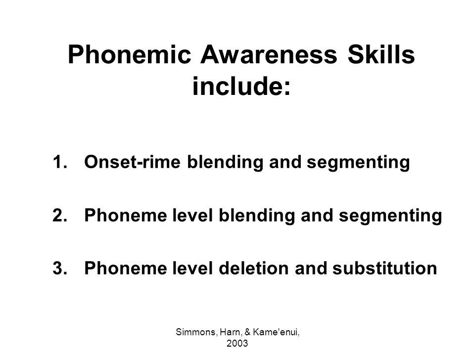 Simmons, Harn, & Kame'enui, 2003 Phonemic Awareness Skills include: 1.Onset-rime blending and segmenting 2.Phoneme level blending and segmenting 3.Pho