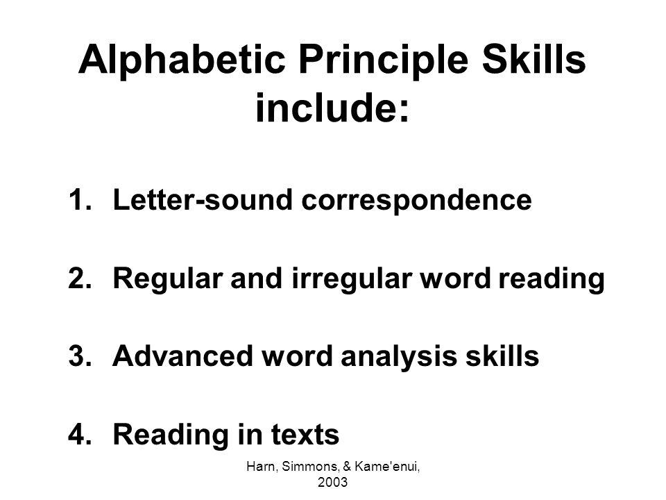Harn, Simmons, & Kame'enui, 2003 Alphabetic Principle Skills include: 1.Letter-sound correspondence 2.Regular and irregular word reading 3.Advanced wo