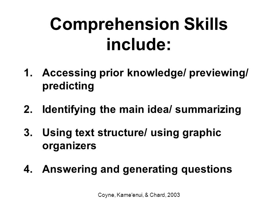 Coyne, Kame'enui, & Chard, 2003 Comprehension Skills include: 1.Accessing prior knowledge/ previewing/ predicting 2.Identifying the main idea/ summari