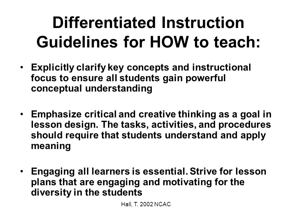 Hall, T. 2002 NCAC Differentiated Instruction Guidelines for HOW to teach: Explicitly clarify key concepts and instructional focus to ensure all stude