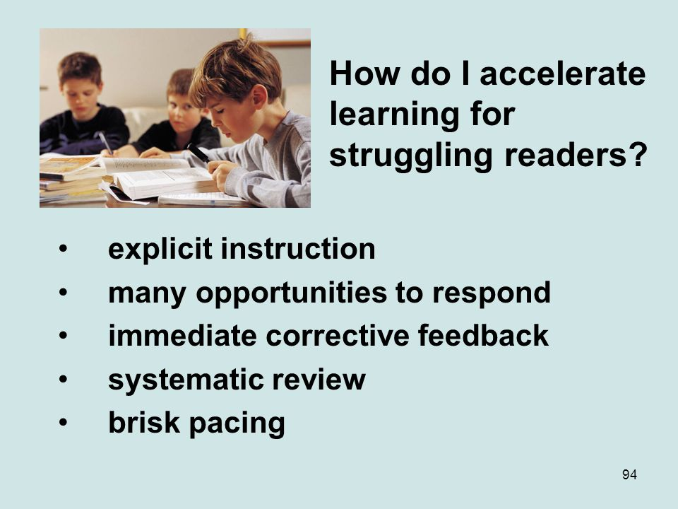 94 How do I accelerate learning for struggling readers? explicit instruction many opportunities to respond immediate corrective feedback systematic re