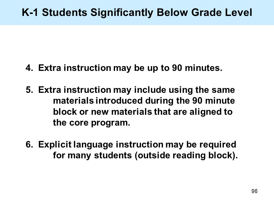 96 K-1 Students Significantly Below Grade Level 4. Extra instruction may be up to 90 minutes. 5. Extra instruction may include using the same material