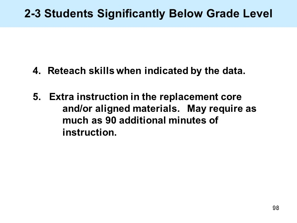 98 2-3 Students Significantly Below Grade Level 4.Reteach skills when indicated by the data. 5. Extra instruction in the replacement core and/or align