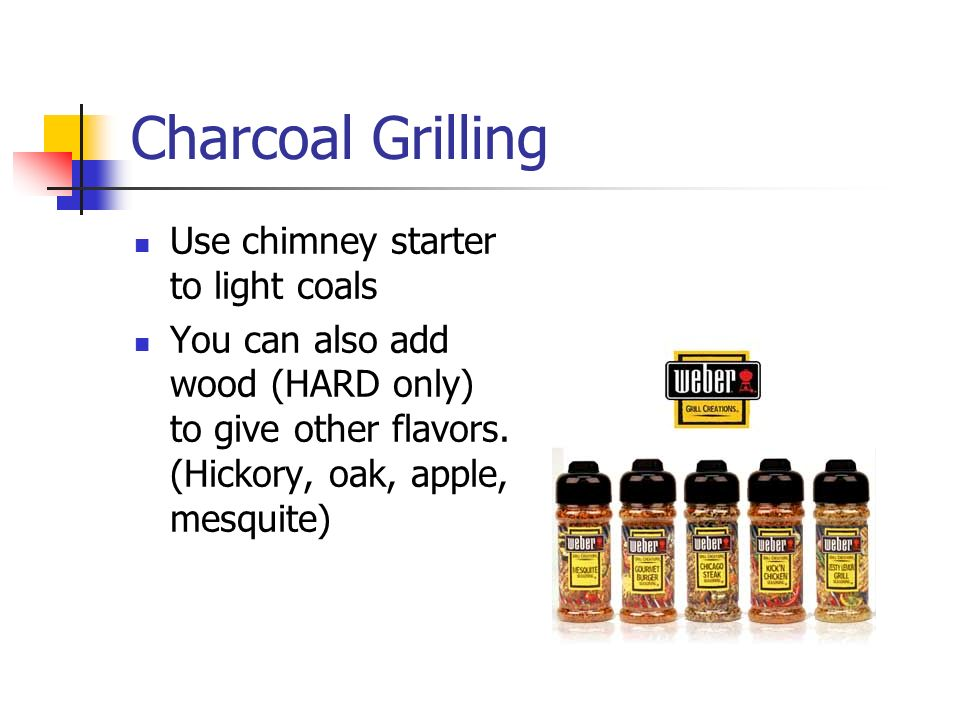 Charcoal Grilling Use chimney starter to light coals You can also add wood (HARD only) to give other flavors.