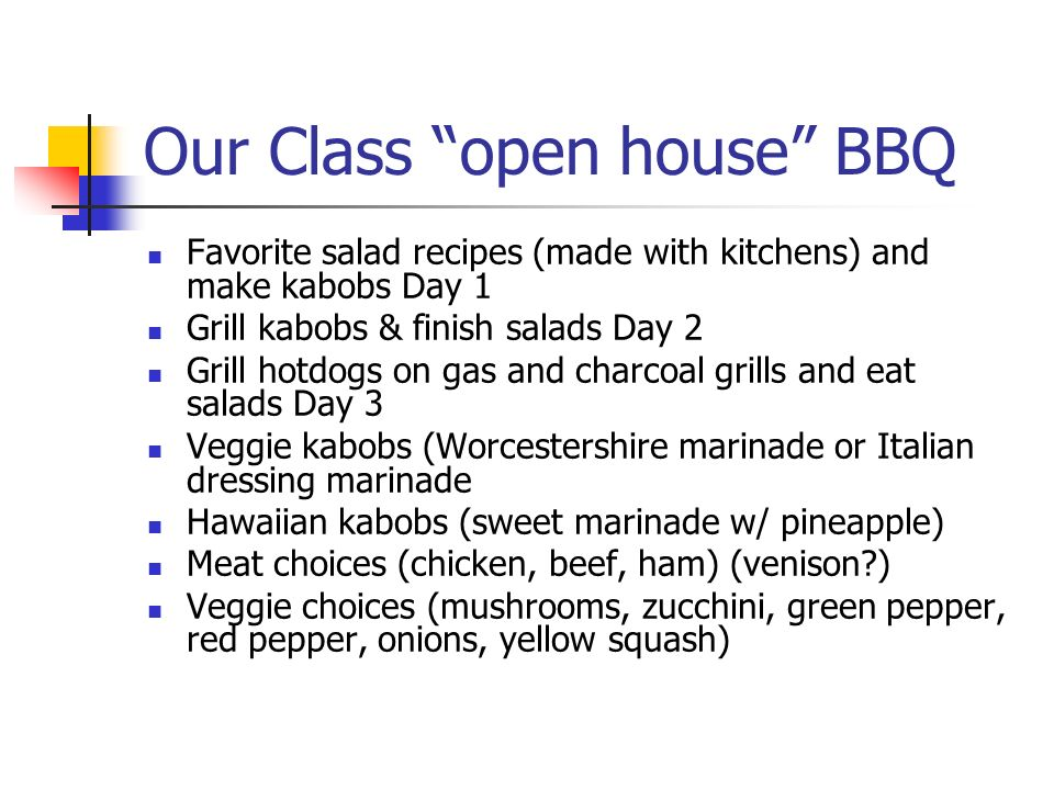 Our Class open house BBQ Favorite salad recipes (made with kitchens) and make kabobs Day 1 Grill kabobs & finish salads Day 2 Grill hotdogs on gas and charcoal grills and eat salads Day 3 Veggie kabobs (Worcestershire marinade or Italian dressing marinade Hawaiian kabobs (sweet marinade w/ pineapple) Meat choices (chicken, beef, ham) (venison?) Veggie choices (mushrooms, zucchini, green pepper, red pepper, onions, yellow squash)