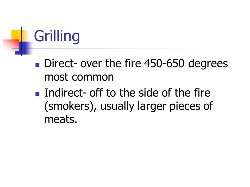 Grilling Direct- over the fire 450-650 degrees most common Indirect- off to the side of the fire (smokers), usually larger pieces of meats.