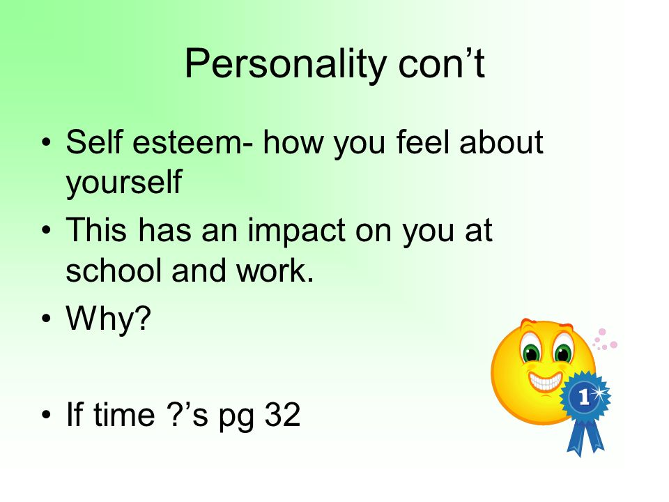 Personality cont Self esteem- how you feel about yourself This has an impact on you at school and work.