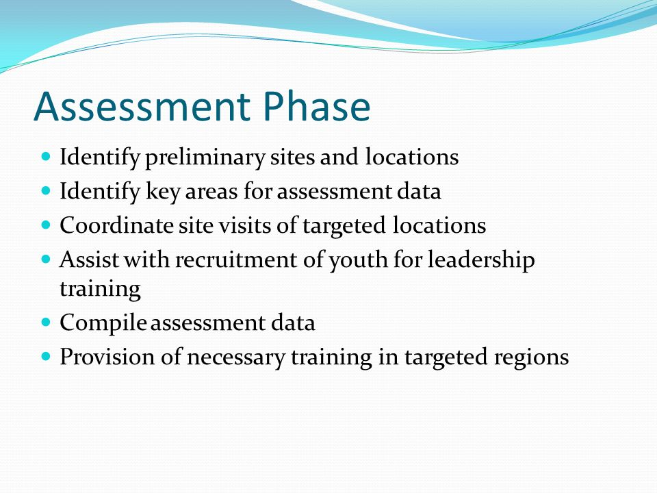 Assessment Phase Identify preliminary sites and locations Identify key areas for assessment data Coordinate site visits of targeted locations Assist w