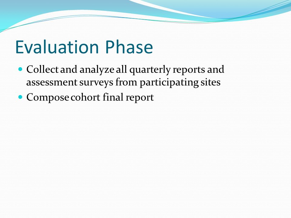 Evaluation Phase Collect and analyze all quarterly reports and assessment surveys from participating sites Compose cohort final report