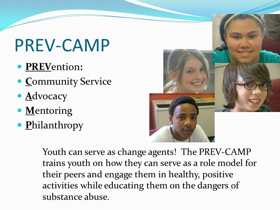PREV-CAMP PREVention: Community Service Advocacy Mentoring Philanthropy Youth can serve as change agents! The PREV-CAMP trains youth on how they can s