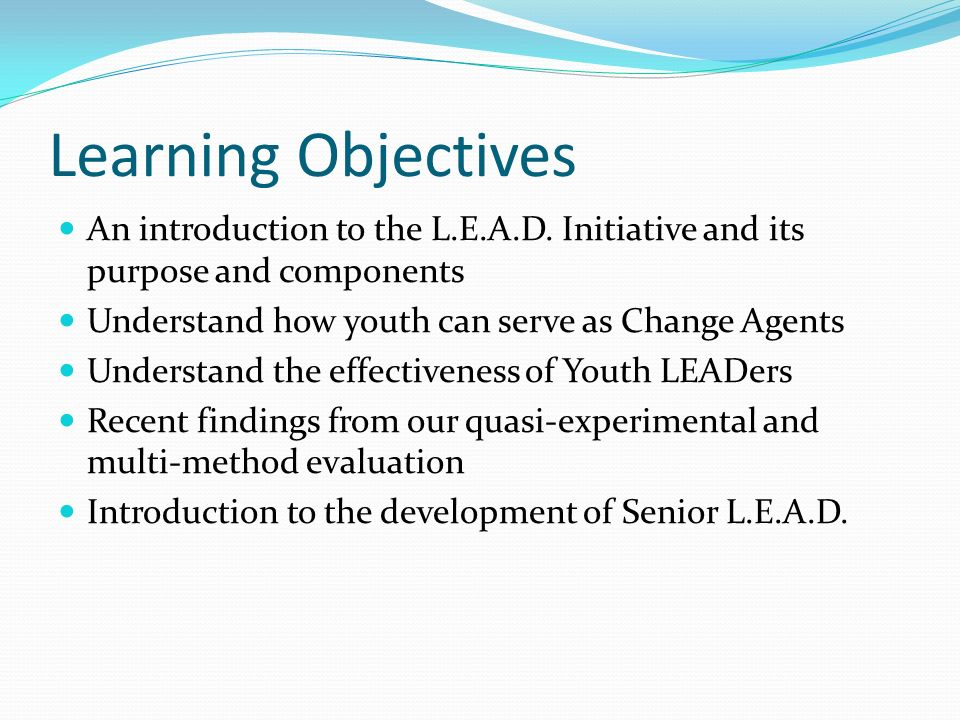 Learning Objectives An introduction to the L.E.A.D. Initiative and its purpose and components Understand how youth can serve as Change Agents Understa