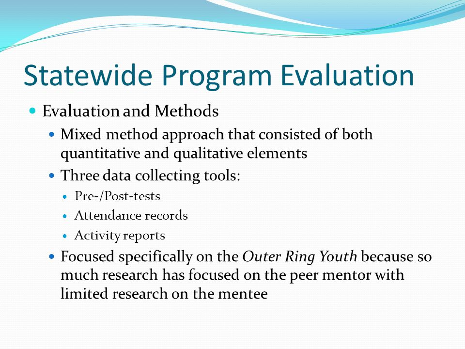 Statewide Program Evaluation Evaluation and Methods Mixed method approach that consisted of both quantitative and qualitative elements Three data coll