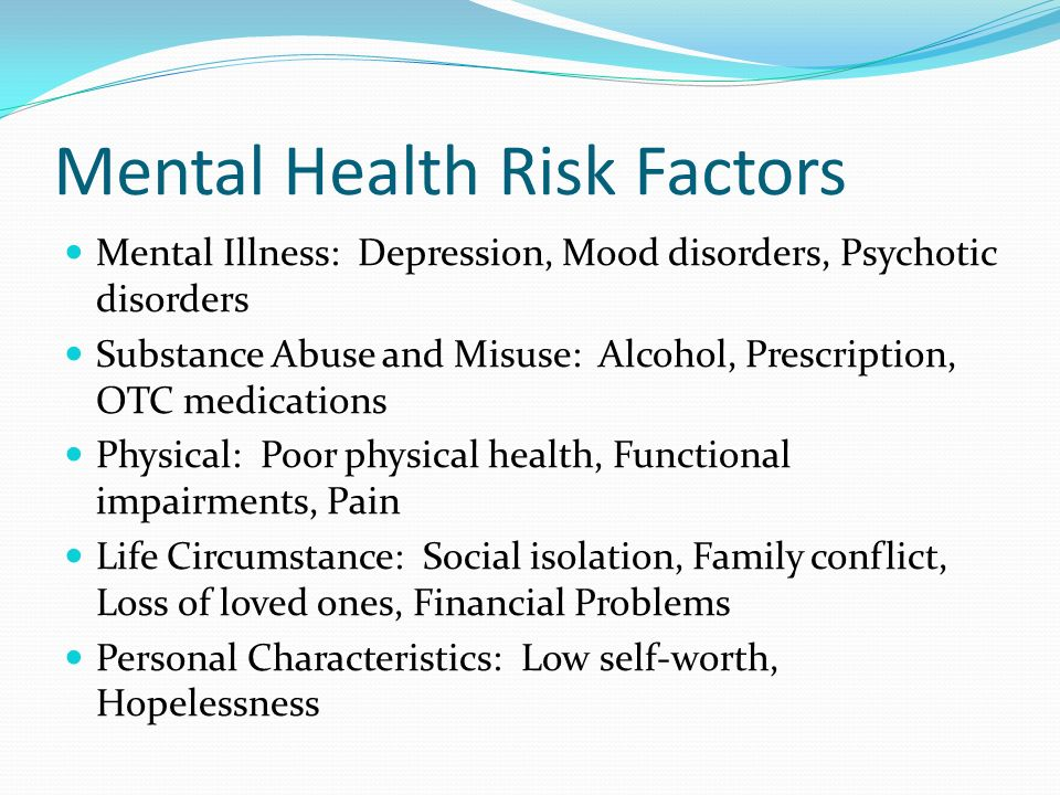 Mental Health Risk Factors Mental Illness: Depression, Mood disorders, Psychotic disorders Substance Abuse and Misuse: Alcohol, Prescription, OTC medi