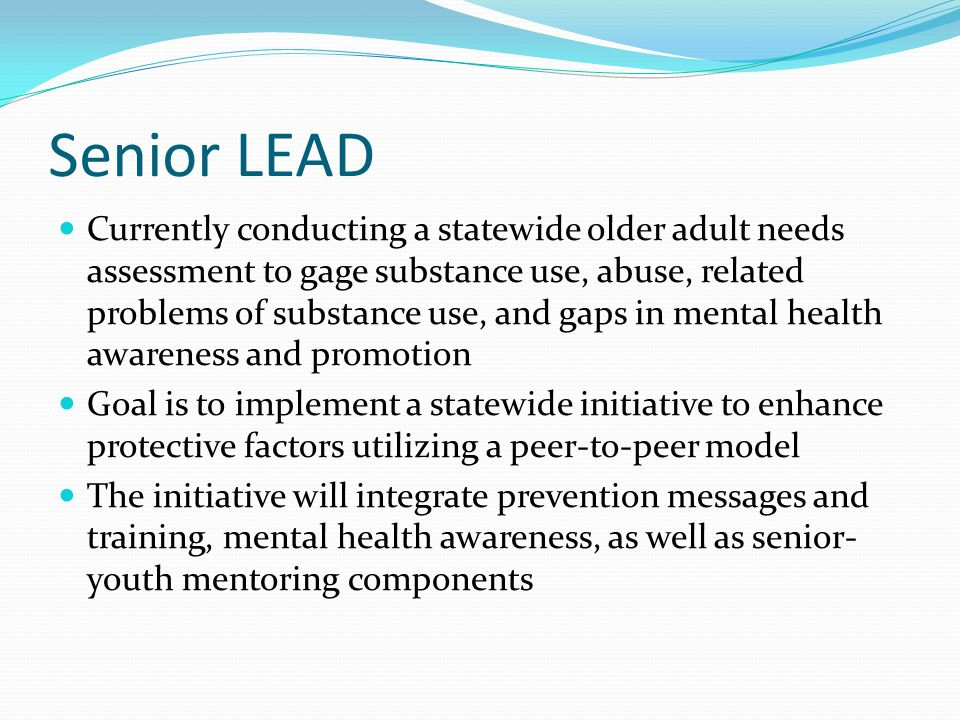 Senior LEAD Currently conducting a statewide older adult needs assessment to gage substance use, abuse, related problems of substance use, and gaps in