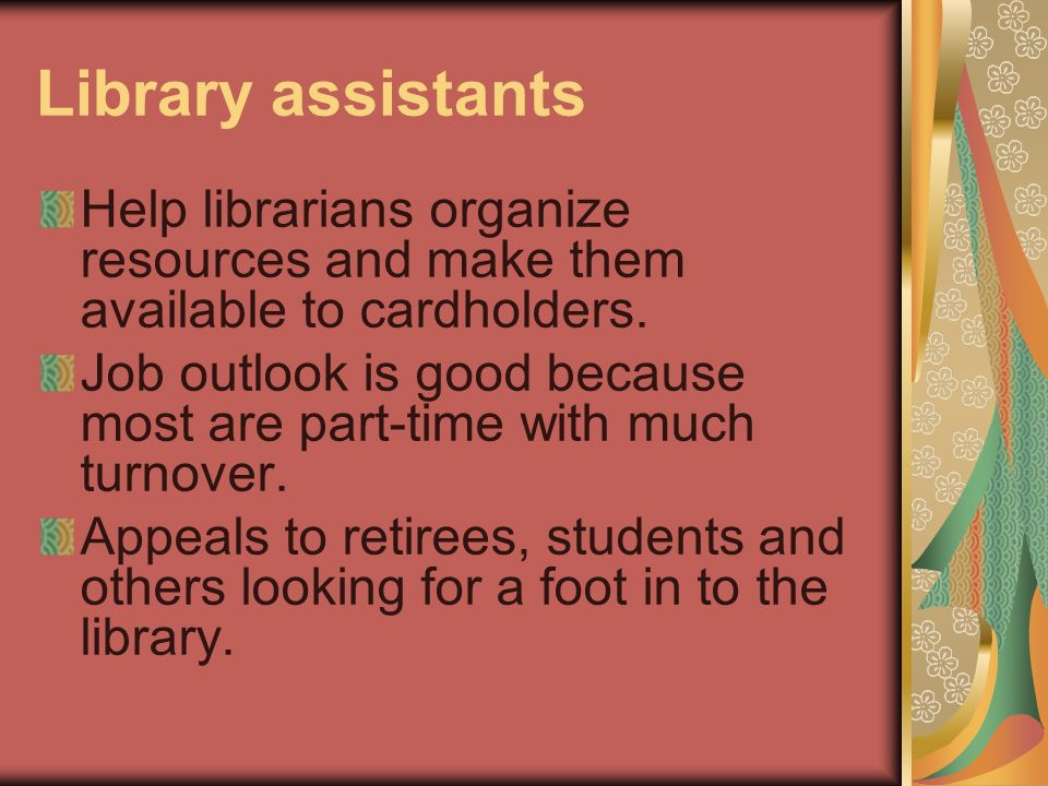 Library assistants Help librarians organize resources and make them available to cardholders. Job outlook is good because most are part-time with much