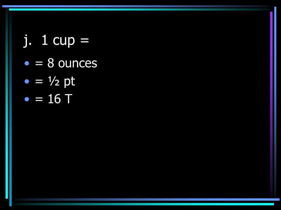 j. 1 cup = = 8 ounces = ½ pt = 16 T
