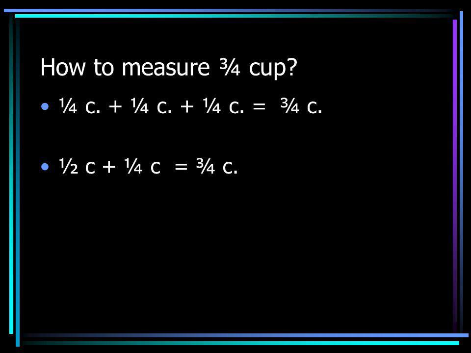 How to measure ¾ cup ¼ c. + ¼ + ¼ = ¾ ½ c + ¼ c = ¾