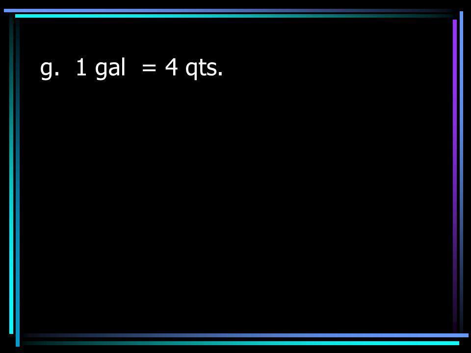 g. 1 gal = 4 qts.