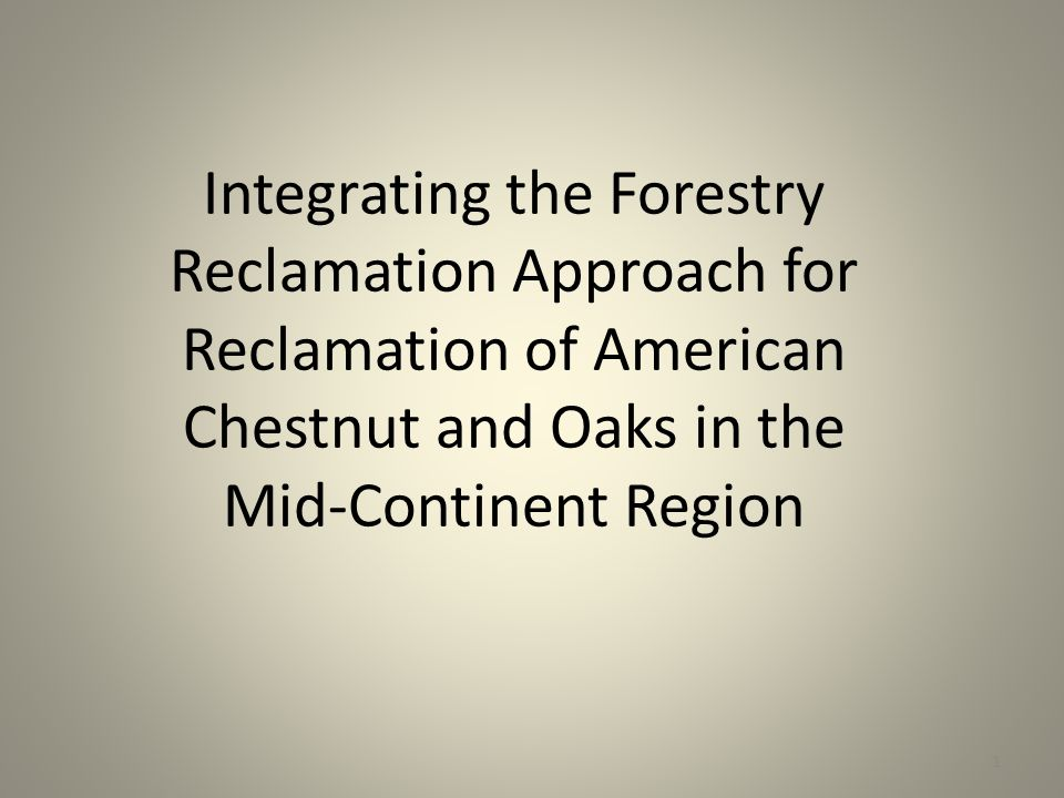 Integrating the Forestry Reclamation Approach for Reclamation of American Chestnut and Oaks in the Mid-Continent Region 1