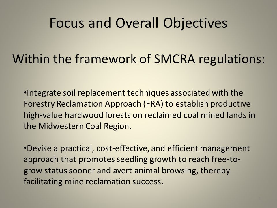 Focus and Overall Objectives Within the framework of SMCRA regulations: Integrate soil replacement techniques associated with the Forestry Reclamation Approach (FRA) to establish productive high-value hardwood forests on reclaimed coal mined lands in the Midwestern Coal Region.
