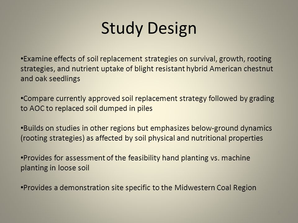 Study Design Examine effects of soil replacement strategies on survival, growth, rooting strategies, and nutrient uptake of blight resistant hybrid American chestnut and oak seedlings Compare currently approved soil replacement strategy followed by grading to AOC to replaced soil dumped in piles Builds on studies in other regions but emphasizes below-ground dynamics (rooting strategies) as affected by soil physical and nutritional properties Provides for assessment of the feasibility hand planting vs.