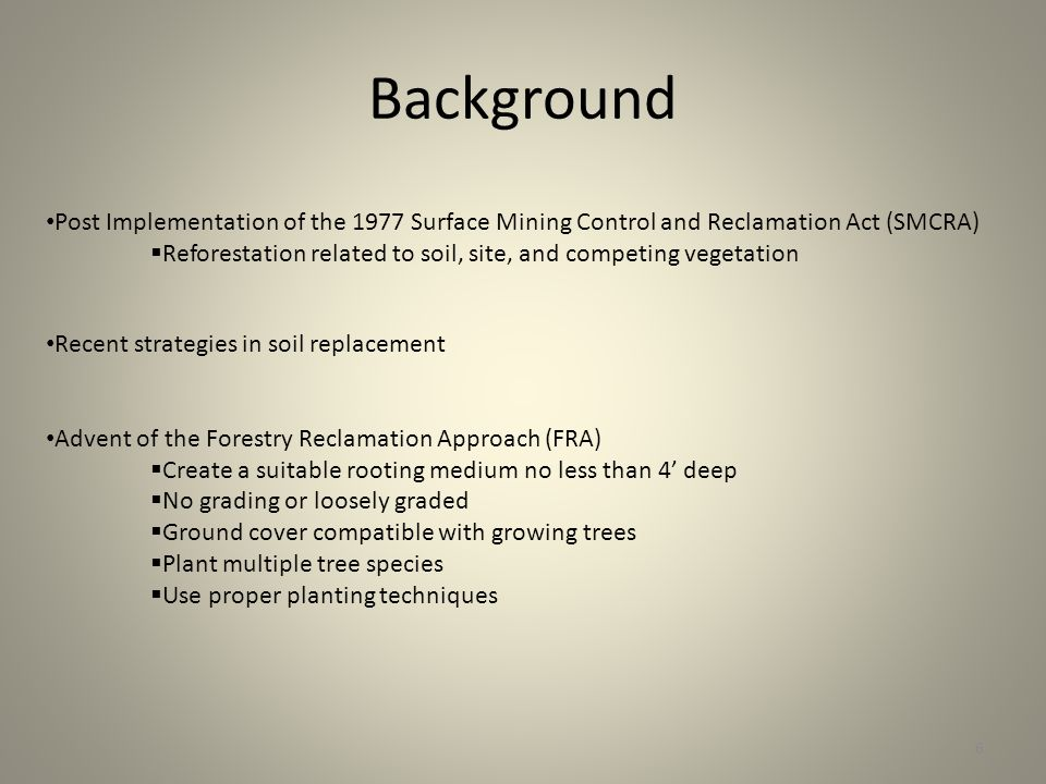 Background 6 Post Implementation of the 1977 Surface Mining Control and Reclamation Act (SMCRA) Reforestation related to soil, site, and competing vegetation Recent strategies in soil replacement Advent of the Forestry Reclamation Approach (FRA) Create a suitable rooting medium no less than 4 deep No grading or loosely graded Ground cover compatible with growing trees Plant multiple tree species Use proper planting techniques