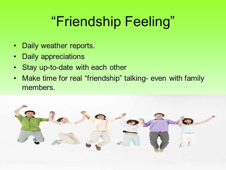 Friendship Feeling Daily weather reports. Daily appreciations Stay up-to-date with each other Make time for real friendship talking- even with family