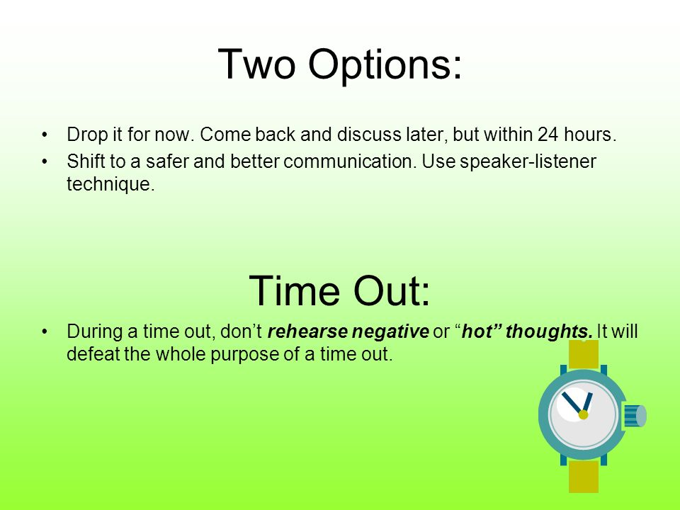 Two Options: Drop it for now. Come back and discuss later, but within 24 hours. Shift to a safer and better communication. Use speaker-listener techni