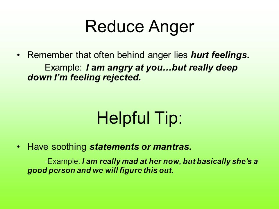 Reduce Anger Remember that often behind anger lies hurt feelings. Example: I am angry at you…but really deep down Im feeling rejected. Helpful Tip: Ha