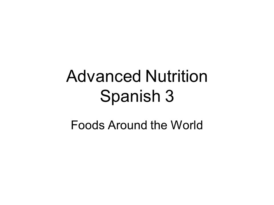 Advanced Nutrition Spanish 3 Foods Around the World