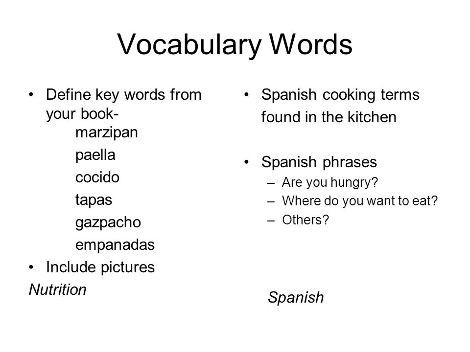 Vocabulary Words Define key words from your book- marzipan paella cocido tapas gazpacho empanadas Include pictures Nutrition Spanish cooking terms fou